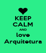 KEEP CALM AND love Arquitetura - Personalised Poster A4 size