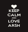 KEEP CALM AND LOVE ARSH - Personalised Poster A4 size