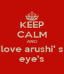 KEEP CALM AND love arushi' s eye's - Personalised Poster A4 size