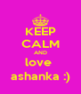 KEEP CALM AND love  ashanka :) - Personalised Poster A4 size
