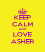 KEEP CALM AND LOVE ASHER - Personalised Poster A4 size