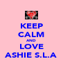 KEEP CALM AND LOVE ASHIE S.L.A - Personalised Poster A4 size