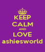 KEEP CALM AND LOVE ashiesworld - Personalised Poster A4 size