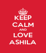 KEEP CALM AND LOVE ASHILA - Personalised Poster A4 size