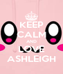 KEEP CALM AND LOVE ASHLEIGH - Personalised Poster A4 size