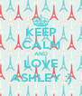 KEEP CALM AND LOVE ASHLEY :) - Personalised Poster A4 size