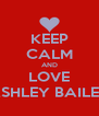 KEEP CALM AND LOVE ASHLEY BAILEY - Personalised Poster A4 size