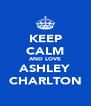 KEEP CALM AND LOVE ASHLEY CHARLTON - Personalised Poster A4 size