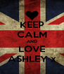 KEEP CALM AND LOVE ASHLEY x - Personalised Poster A4 size