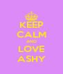 KEEP CALM AND LOVE ASHY - Personalised Poster A4 size