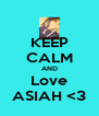 KEEP CALM AND Love ASIAH <3 - Personalised Poster A4 size