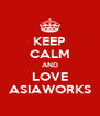 KEEP CALM AND LOVE ASIAWORKS - Personalised Poster A4 size