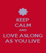 KEEP CALM AND LOVE ASLONG AS YOU LIVE - Personalised Poster A4 size