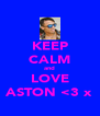 KEEP CALM and LOVE ASTON <3 x - Personalised Poster A4 size