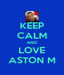 KEEP CALM AND LOVE ASTON M - Personalised Poster A4 size