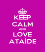 KEEP CALM AND LOVE ATAÍDE - Personalised Poster A4 size