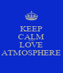 KEEP CALM AND LOVE ATMOSPHERE - Personalised Poster A4 size