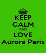 KEEP CALM AND LOVE Aurora Paris - Personalised Poster A4 size