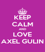 KEEP CALM AND LOVE AXEL GULIN - Personalised Poster A4 size