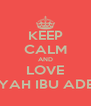 KEEP CALM AND LOVE AYAH IBU ADEK - Personalised Poster A4 size
