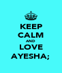 KEEP CALM AND LOVE AYESHA; - Personalised Poster A4 size