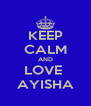 KEEP CALM AND LOVE  AYISHA - Personalised Poster A4 size