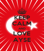 KEEP CALM AND LOVE AYSE - Personalised Poster A4 size