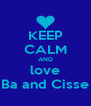 KEEP CALM AND love Ba and Cisse - Personalised Poster A4 size