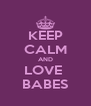KEEP CALM AND LOVE  BABES - Personalised Poster A4 size