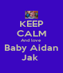 KEEP CALM And love   Baby Aidan  Jak  - Personalised Poster A4 size