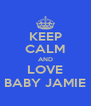 KEEP CALM AND LOVE BABY JAMIE - Personalised Poster A4 size