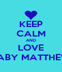 KEEP CALM AND LOVE BABY MATTHEW - Personalised Poster A4 size