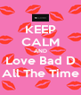 KEEP CALM AND Love Bad D All The Time - Personalised Poster A4 size