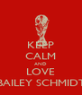 KEEP CALM AND LOVE BAILEY SCHMIDT - Personalised Poster A4 size