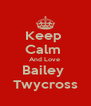 Keep  Calm  And Love  Bailey  Twycross - Personalised Poster A4 size
