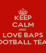 KEEP CALM AND  LOVE BAPS FOOTBALL TEAM - Personalised Poster A4 size