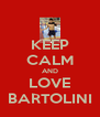 KEEP CALM AND LOVE BARTOLINI - Personalised Poster A4 size