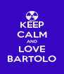 KEEP CALM AND LOVE BARTOLO - Personalised Poster A4 size