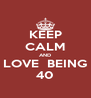 KEEP CALM AND LOVE  BEING 40 - Personalised Poster A4 size