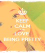 KEEP CALM AND LOVE  BEING PRETTY - Personalised Poster A4 size