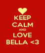 KEEP CALM AND LOVE BELLA <3 - Personalised Poster A4 size