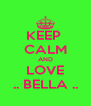 KEEP  CALM AND LOVE .. BELLA .. - Personalised Poster A4 size