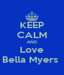 KEEP CALM AND Love Bella Myers  - Personalised Poster A4 size