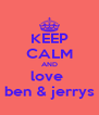 KEEP CALM AND love  ben & jerrys - Personalised Poster A4 size