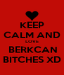 KEEP CALM AND LOVE  BERKCAN BITCHES XD - Personalised Poster A4 size