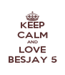 KEEP CALM AND LOVE BESJAY 5 - Personalised Poster A4 size
