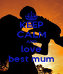 KEEP CALM AND love best mum - Personalised Poster A4 size