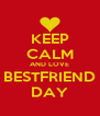 KEEP CALM AND LOVE BESTFRIEND DAY - Personalised Poster A4 size
