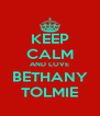 KEEP CALM AND LOVE BETHANY TOLMIE - Personalised Poster A4 size