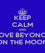 KEEP CALM AND LOVE BEYONCE ON THE MOON - Personalised Poster A4 size
